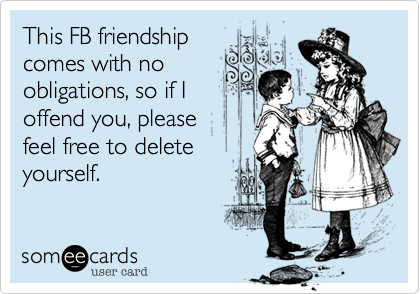 This FB friendship comes with no obligations, so if I offend you, please feel free to delete yourself.