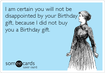 I am certain you will not be disappointed by your Birthday gift, because I did not buy you a Birthday gift.