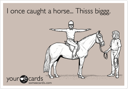 I once caught a horse... Thisss biggg.