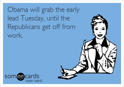 Obama will grab the early lead Tuesday, until the Republicans get off from work.