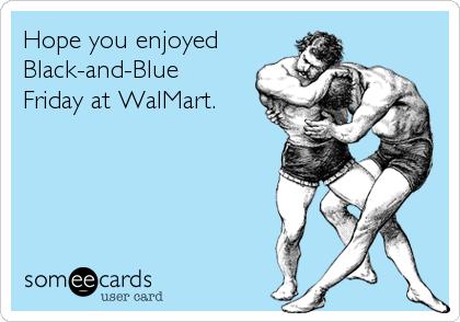 Hope you enjoyed Black-and-Blue Friday at WalMart.