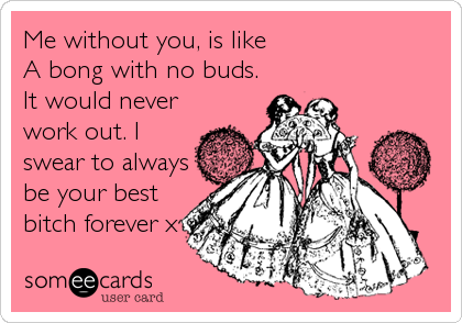 Me without you, is like  A bong with no buds. It would never work out. I swear to always be your best bitch forever x