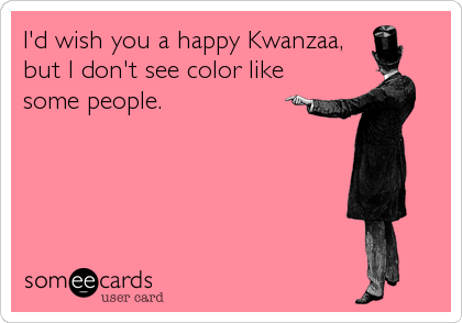 I'd wish you a happy Kwanzaa, but I don't see color like some people.