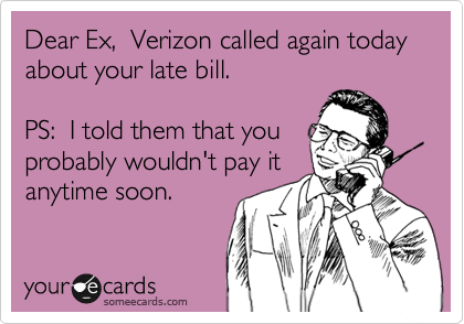 Dear Ex,  Verizon called again today about your late bill.