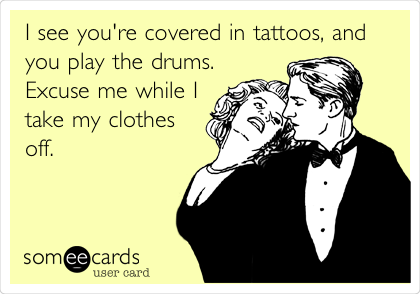 I see you're covered in tattoos, and you play the drums. Excuse me while I take my clothes off.