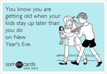 You know you are getting old when your kids stay up later than you do on New Year's Eve.