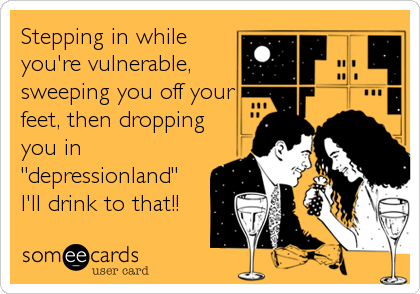 "Stepping in while you're vulnerable, sweeping you off your feet, then dropping you in ""depressionland""  I'll drink to that!!"