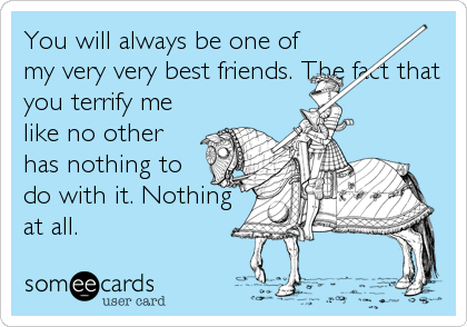 You will always be one of my very very best friends. The fact that you terrify me like no other has nothing to do with it. Nothing at all.