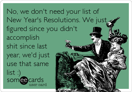 No, we don't need your list of New Year's Resolutions. We just figured since you didn't accomplish shit since last year, we'd just use that same list :)