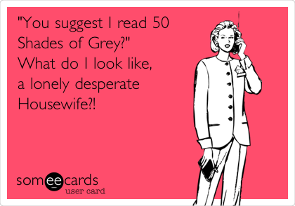 """""""You suggest I read 50 Shades of Grey?""""  What do I look like, a lonely desperate Housewife?!"""