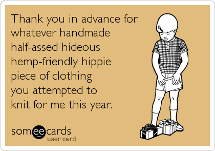 Thank you in advance for whatever handmade half-assed hideous hemp-friendly hippie piece of clothing you attempted to knit for me this year.