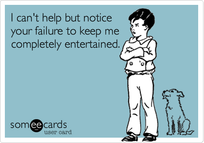 I can't help but notice your failure to keep me completely entertained.