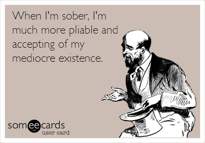 When I'm sober, I'm much more pliable and  accepting of my mediocre existence.