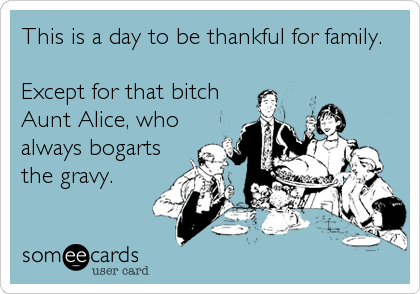 This is a day to be thankful for family.  Except for that bitch Aunt Alice, who always bogarts the gravy.