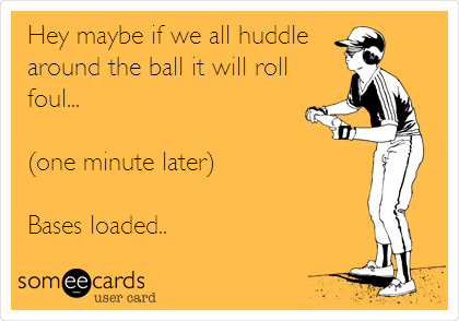 Hey maybe if we all huddle around the ball it will roll foul...  (one minute later)  Bases loaded..