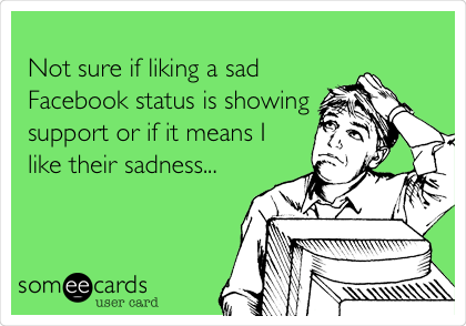 Not sure if liking a sad Facebook status is showing support or if it means I like their sadness...