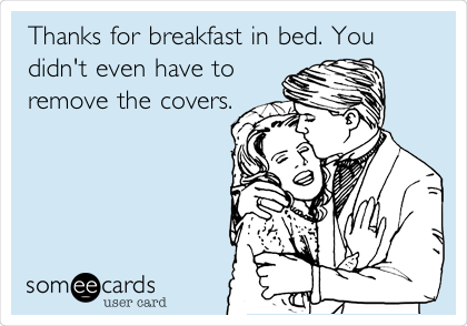 Thanks for breakfast in bed. You didn't even have to remove the covers.