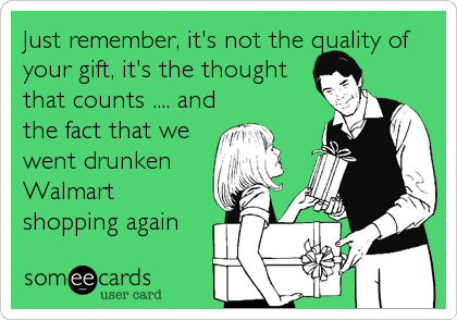 Just remember, it's not the quality of your gift, it's the thought that counts .... and the fact that we went drunken Walmart shopping again