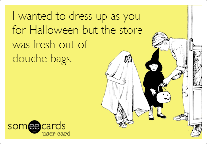 I wanted to dress up as you for Halloween but the store was fresh out of douche bags.