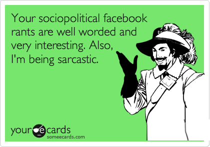 You're sociopolitical facebook rants are well worded and very interesting. Also, I'm being sarcastic.
