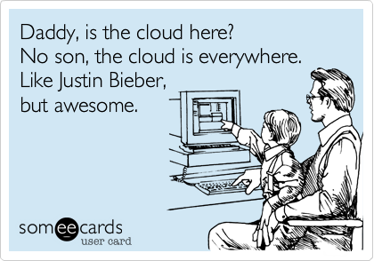 Daddy, is the cloud here?  No son, the cloud is everywhere. Like Justin Bieber, but awesome.