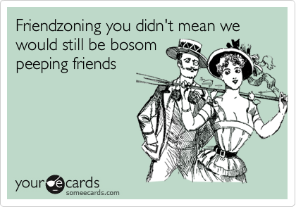 Friendzoning you didn't mean we would still be bosom