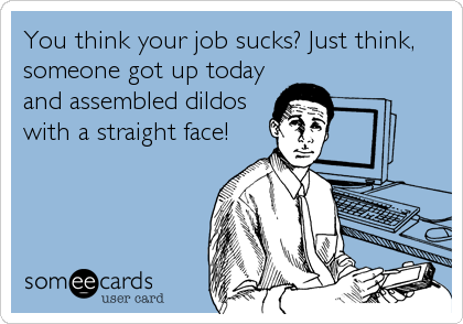 You think your job sucks? Just think, someone got up today and assembled dildos with a straight face!