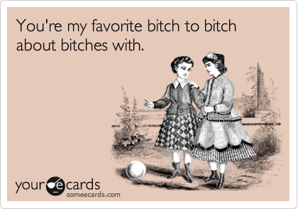 Youre My Favorite Bitch To Bitch About Bitches With Friendship Ecard