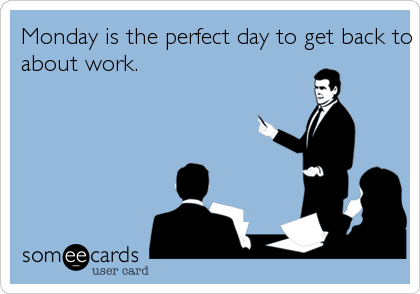 Monday is the perfect day to get back to not giving a fuckabout work.