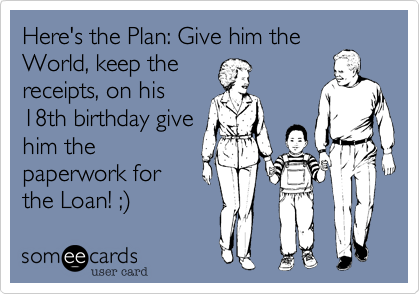 Here's the Plan: Give him theWorld, keep thereceipts, on his15th b-day, givehim thepaperwork forthe Loan! ;)