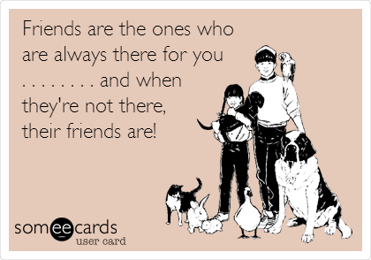 Friends are the ones who are always there for you . . . . . . . . and when they're not there,  their friends are!