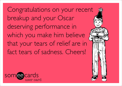 Congratulations on your recent breakup and your Oscar deserving performance in which you make him believe that your tears of relief are in fact tears of sadness. Cheers!