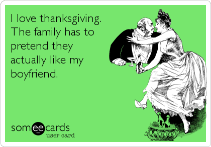 I love thanksgiving. The family has to pretend they actually like my boyfriend.