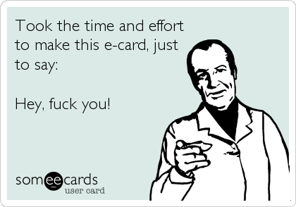 Took the time and effort to make this e-card, just to say:  Hey, fuck you!