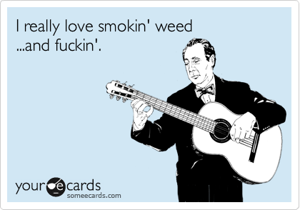 I really love smokin'  weed...and fuckin'.