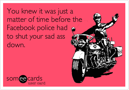 You knew it was just a matter of time before the Facebook police had to shut your sad ass down.
