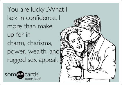 You are lucky...What I lack in confidence, I more than make up for in charm, charisma, power, wealth, and rugged sex appeal.