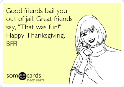 "Good friends bail you out of jail. Great friends say, ""That was fun!"" Happy Thanksgiving, BFF!"