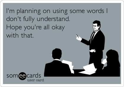 I'm planning on using some words I don't fully understand.  Hope you're all okay with that.