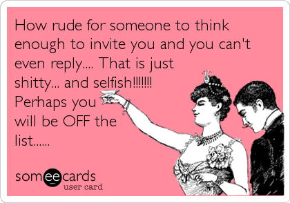 How rude for someone to think enough to invite you and you can't even reply.... That is just shitty... and selfish!!!!!!! Perhaps you will be OFF the list......