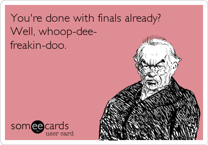 You're done with finals already? Well, whoop-dee- freakin-doo.