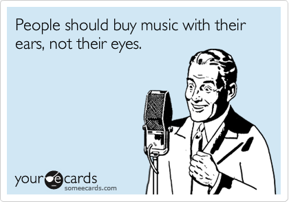 People should buy music with their ears, not their eyes.