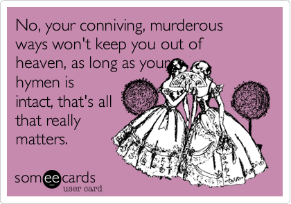 No, your conniving, murderous ways won't keep you out of heaven, as long as your hymen is