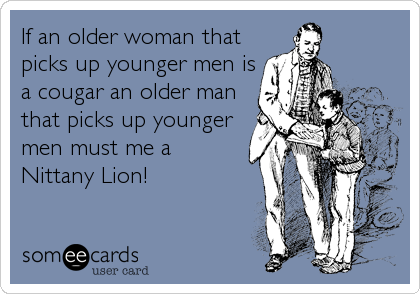 If an older woman that picks up younger men is a cougar an older man that picks up younger men must me a Nittany Lion!