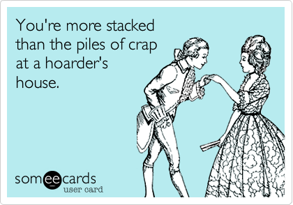 You're more stacked  than the piles of crap  at a hoarder's house.