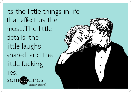 Its the little things in life that affect us the most..The little details, the little laughs shared, and the little fucking lies.