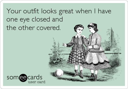 Your outfit looks great when I have one eye closed and the other covered.