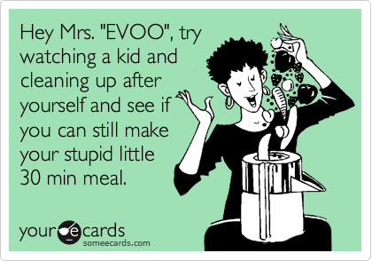 "Hey Mrs. ""EVOO"", try watching a kid and cleaning up after yourself and see if you can still make your stupid little 30 min meal."