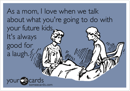 As a mom, I love when we talk about what you're going to do with your future kids.  It's always good for a laugh.