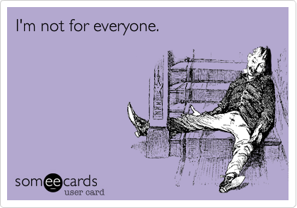 I'm not for everyone.